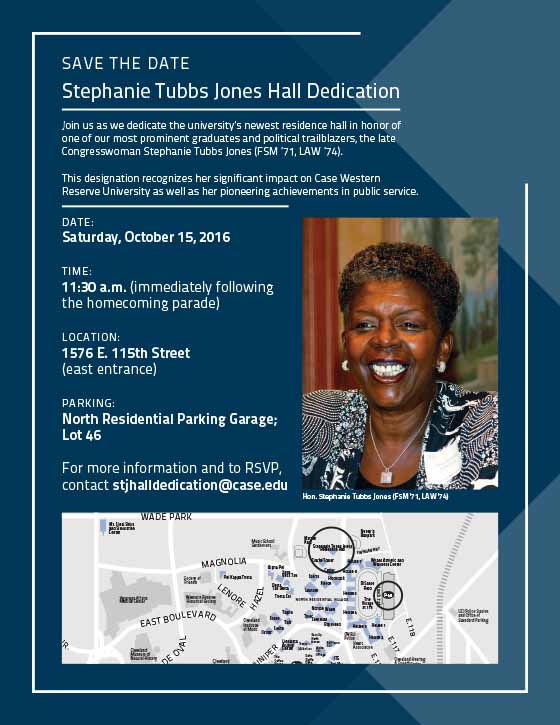 SAVE THE DATE - Stephanie Tubbs Jones Hall Dedication, Join us as we dedicate the university's newest residence hall in honor of one of our most prominent graduates and political trailblazers, the late Congresswoman Stephanie Tubbs Jones (FSM '71, LAW '74). This Designation recognizes her significant impact on Case Western Reserve University as well as her pioneering achievements in public service. DATE: Saturday, October 15, 2016  Time: 11:30 a.m. (immediately following the homecoming parade)  Location: 15