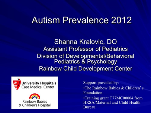 Autism Prevalence 2012 Shanna Kralovic, DO Assistant Professor of Pediatrics Division of Developmental/Behavioral Pediatrics & Psychology Rainbow Child Development Center University Hospitals Case Medical Center Rainbow Babies & Children's Hospital Support provided by: The Rainbow Babies & Children's Foundation Training grant T77MC00004 from HRSA/Maternal and Child Health Bureau
