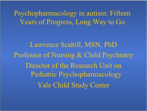 Pyschopharmacology in autism: Fifteen Years of Progress, Long Way to Go Lawrence Scahill, MSN, PhD Professor of Nursing and Child Psychiatry Director of the Research Institute on Pediatric Psychopharmacology Yale Child Study Center