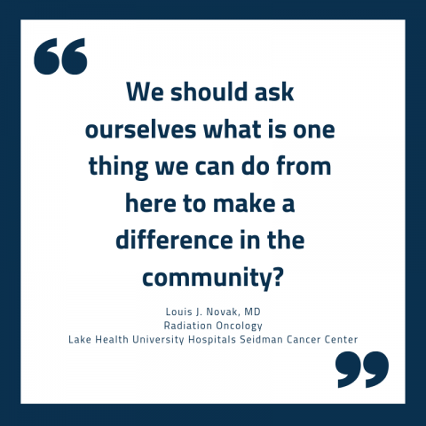 "Quote reading, """"We should ask ourselves what is one thing we can do from here to make a difference in the community?""  - Louis J. Novak, MD Radiation Oncology Lake Health University Hospitals Seidman Cancer Center"