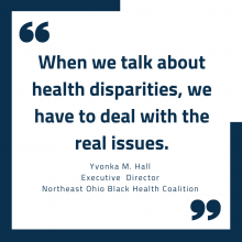"""When we talk about health disparities, we have to deal with the real issues."" Yvonka M. Hall Executive Director Northeast Ohio Black Health Coalition"