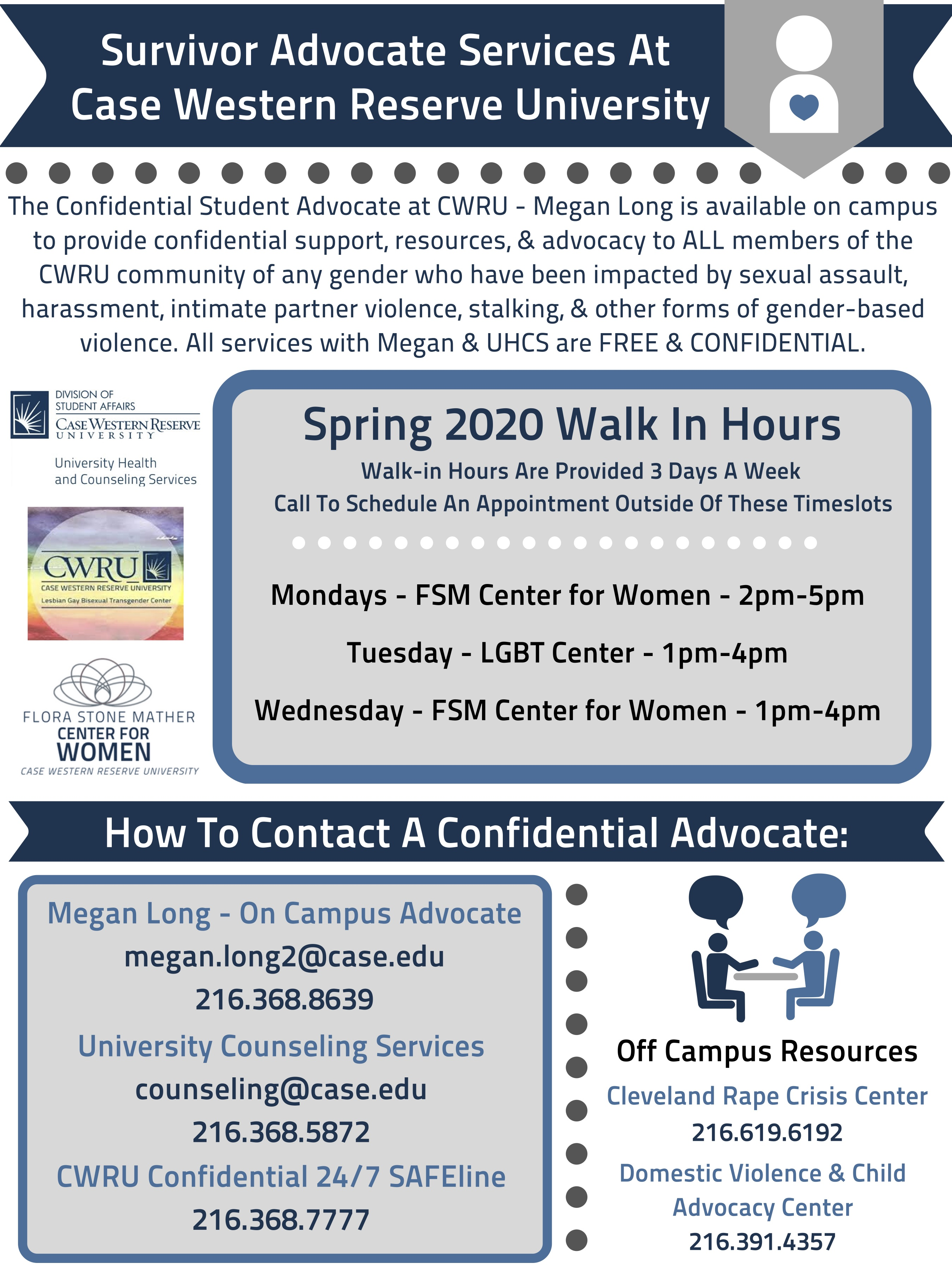 Survivor Advocate Services At Case Western Reserve University The Confidential Student Advocate at CWRU - Megan Long is available on campus to provide confidential support, resources, & advocacy to ALL members of the CWRU community of any gender who have been impacted by sexual assault, harassment, intimate partner violence, stalking, & other forms of gender-based violence. All services with Megan & UHCS are FREE & CONFIDENTIAL.  Spring 2020 Walk In Hours Walk-in Hours Are Provided 3 Days A Week  Call To Sc