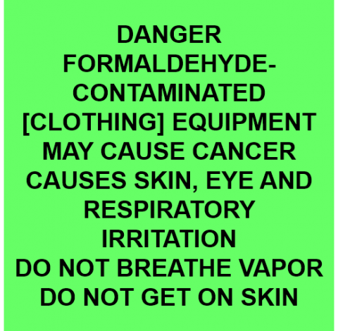 Danger Formaldehyde-contaminated [clothing] equipment may cause cancer causes skin, eye and respiratory irritation do not breathe vapor do not get on skin