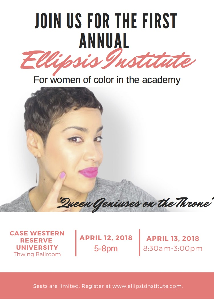 JOIN US FOR THE FIRST ANNUAL Ellipsis Institute For women of color in the academy 'Queen Geniuses on the Throne' CASE WESTERN RESERVE UNIVERSITY Thwing Ballroom APRIL 12, 2018 5-8pm APRIL 13, 2018 8:30am-3:00pm Seats are limited. Register at www.ellipsisinstitute.com.