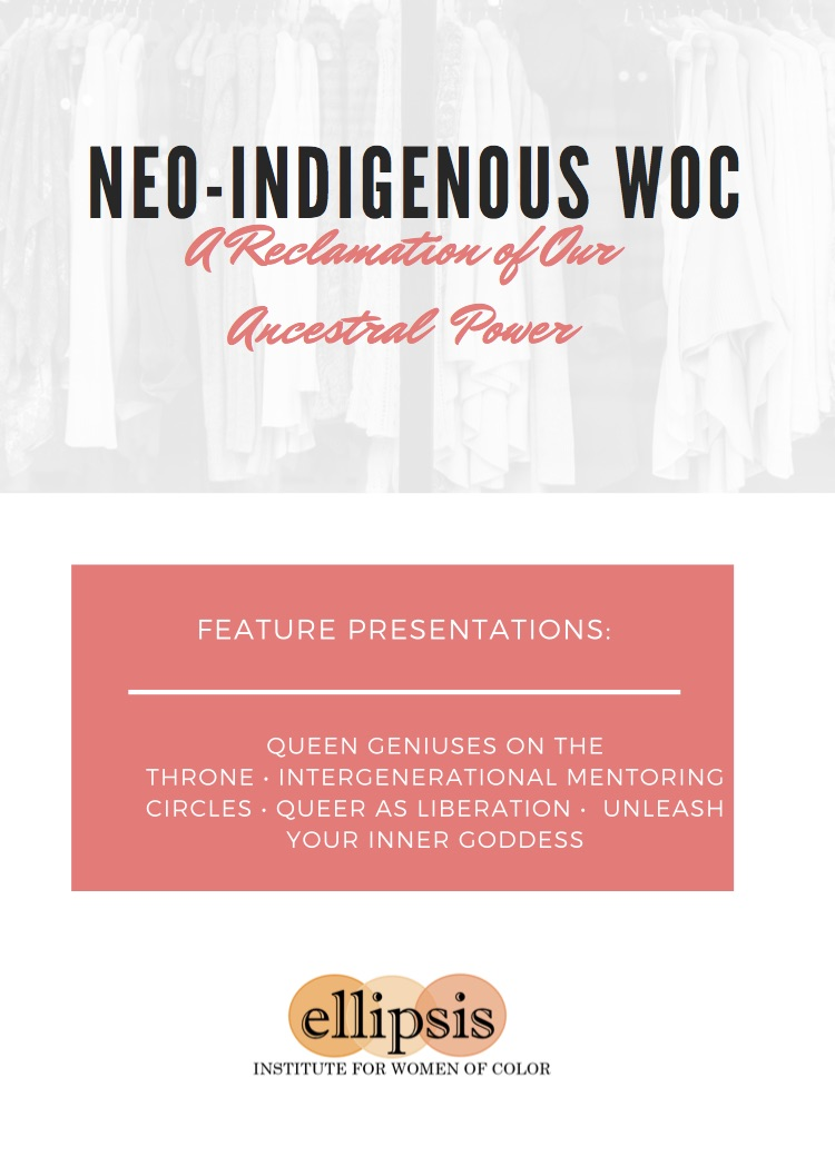 NEO-INDIGENOUS WOC A Reclamation of Our Ancestral  Power FEATURE PRESENTATIONS: QUEEN GENIUSES ON THE THRONE • INTERGENERATIONAL MENTORING CIRCLES • QUEER AS LIBERATION • UNLEASH YOUR INNER GODDESS ellipsis INSTITUTE FOR WOMEN OF COLOR