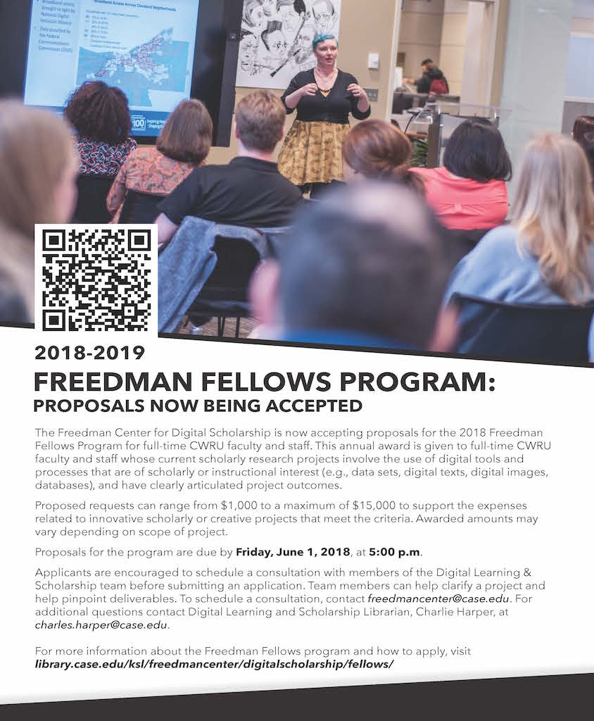 2018-2019 FREEDMAN FELLOWS PROGRAM:  PROPOSALS NOW BEING ACCEPTED  The Freedman Center for Digital Scholarship is now accepting proposals for the 2018 Freedman Fellows Program for full-time CWRU faculty and staff. This annual award is given to full-time CWRU faculty and staff whose current scholarly research projects involve the use of digital tools and processes that are of scholarly or instructional interest (e.g., data sets, digital texts, digital images, databases), and have clearly articulated project