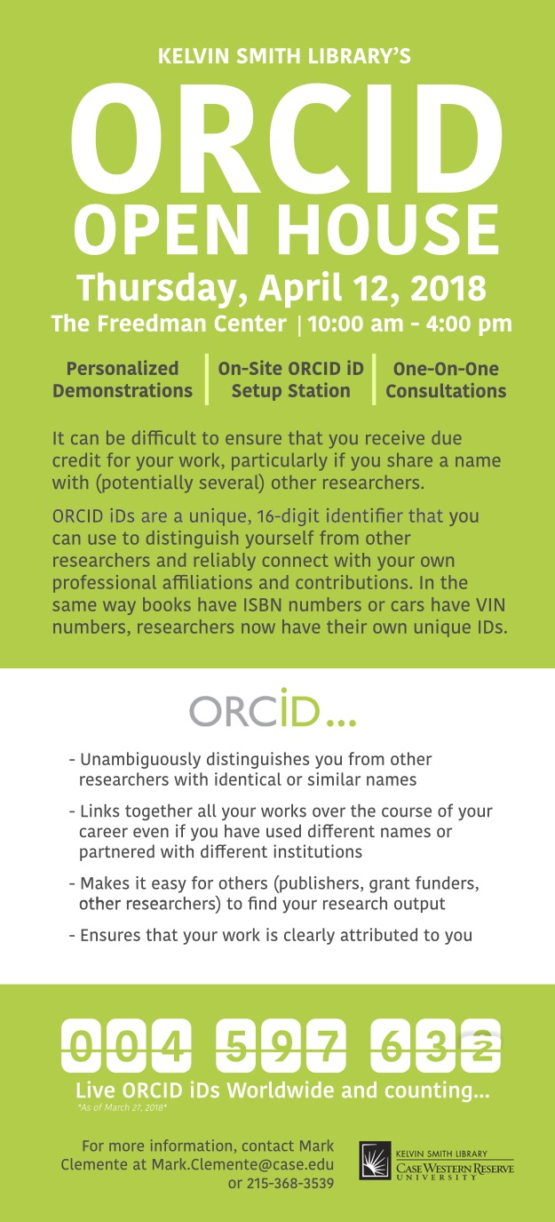 KEVIN SMITH LIBRARY'S ORCID OPEN HOUSE Thursday, April 12, 2018 The Freedman Center | 10:00 am - 4:00 pm Personalized Demonstrations On-Site ORCID iD Setup Station One-On-One Consultations It can be difficult to ensure that you receive due credit for your work, particularly if you share a name with (potentially several) other researchers.  ORCID iDs are a unique, 16-digit identifier that you can use to distinguish yourself from other researchers and reliably connect with your own professional affiliations a