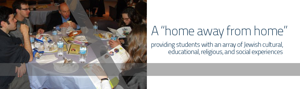 A �Home away from home� for students providing an array of Jewish cultural, educational, religious, and social experiences to explore and celebrate Jewish life in a pluralistic manner