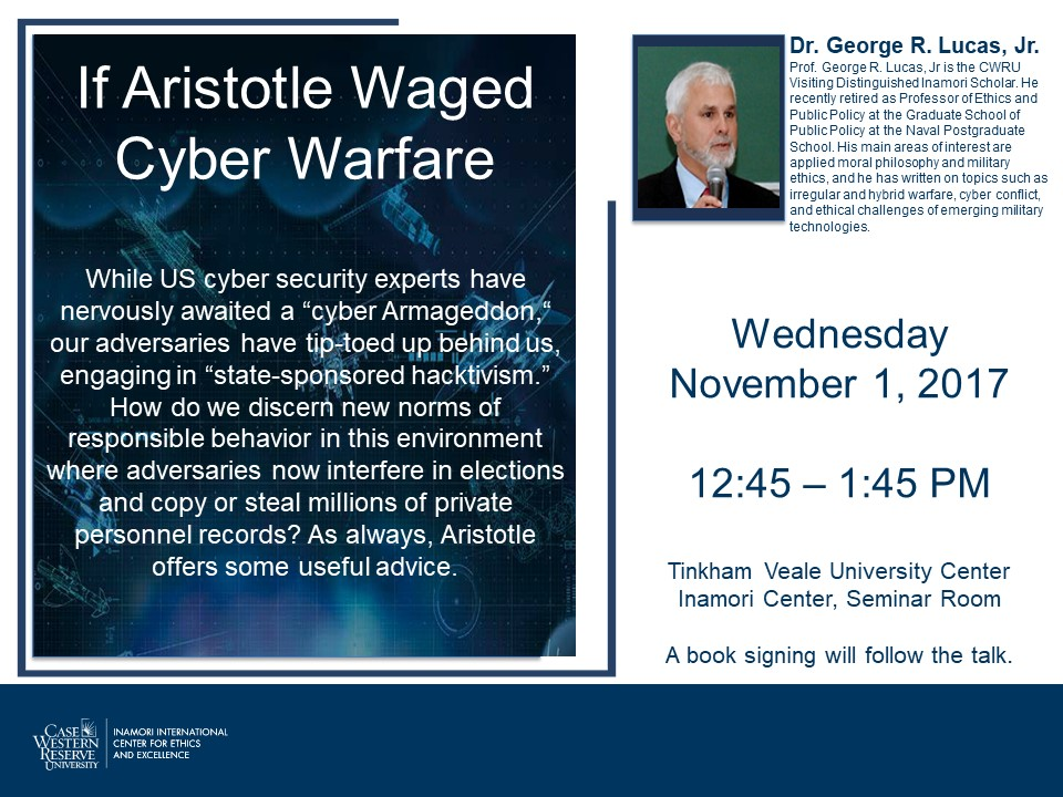 "If Aristotle Waged Cyber Warfare, While US cyber security experts have nervously awaited a ""cyber Armageddon"" our adversaries have top-toed up behind us, engaging in ""state-sponsored hacktivism."" How do we discern new norms of responsible behavior in this environment where adversaries now interfere now interfere in elections and copy and steal millions of private personnel records? As always, Aristotle offers some useful advice. Dr. George R. Lucas, Jr. is the CRWRU Visiting Distinguished Inamori Scholar."