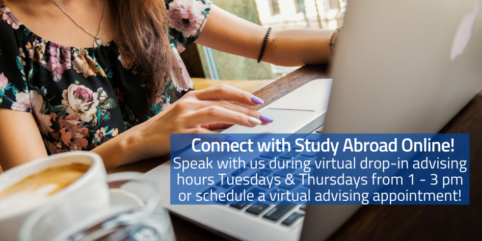 Connect with Study Abroad Online! Speak with us during virtual drop-in advising hours Tuesdays & Thursdays from 1 - 3 pm or schedule a virtual advising appointment! Text over a picture of a girl at a desk with a laptop and coffee cup