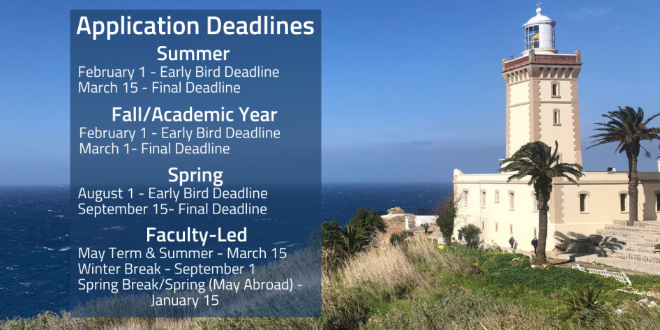 Application Deadlines/ Summer: 2/1 early bird, deadline; 3/15 final deadline /Fall/Academic Year: 2/1 early bird deadline; 3/1 final deadline/ Spring 2022: 8/1 early bird deadline; 9/15 final deadline/ Faculty-led Programs: May Term or Summer - 3/15 Winter Break - 9/1 Spring Break/Spring (May abroad) - 1/15