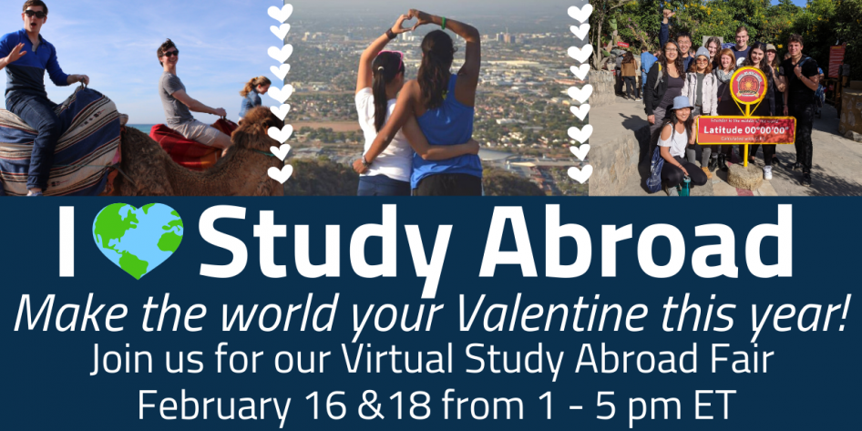 I Love Study Abroad/Make the world your Valentine this year & find out all there is to love!/Join us for our Virtual Study Abroad Fair February 16 &18 from 1 - 5 pm ET