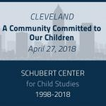 Image with text saying Cleveland A Community Committed to Our Children, April 27, 2018, Shubert Center for Child Studies 1998 - 2018