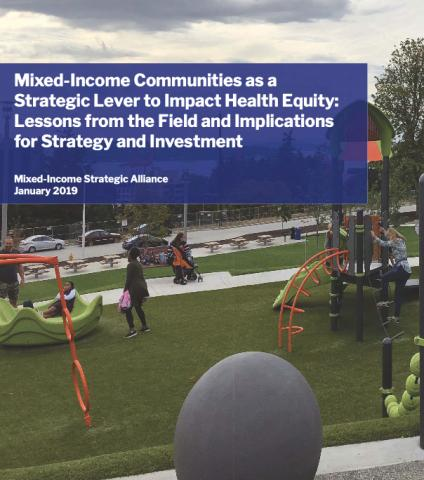 Mixed-Income Communities as a Strategic Lever to Impact Health Equity: Lessons from the Field and Implications for Strategy and Investment. Mixed-Income Strategic Alliance January 2019