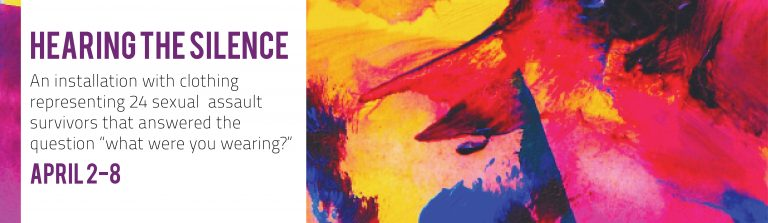 "Image of poster labeled Hearing the Silence, in purple, then text an installation with clothing representing 24 sexual assault survivors that answered the question ""what were you wearing?"" April 2-8, with date in purple, all against white background, on left side, with yellow, red, blue and pink abstract art on right"