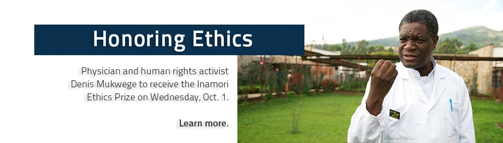 Honoring Ethics: Physician and human rights activist Denis Mukwege to receive the Inamori Ethics Prize on Wednesday, Oct. 1. Learn more.