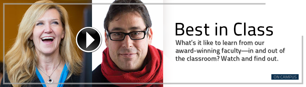 Best in Class: What's it like to learn from our award-winning faculty—in and out of the classroom? Watch and find out.