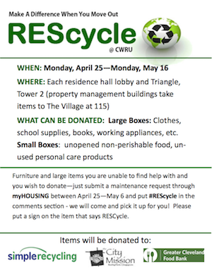 Make A Difference When You Move Out REScycle @ CWRU, WHEN: Monday, April 25-Monday, May 16, WHERE: Each residence hall lobby and Triangle, Tower 2 (property management buildings take items to the Village at 115), What Can Be Donate: LargeBoxes: Clothes, school supplies, books, working appliances, etc. Small Boxes: unopened perishable food, unused personal care products